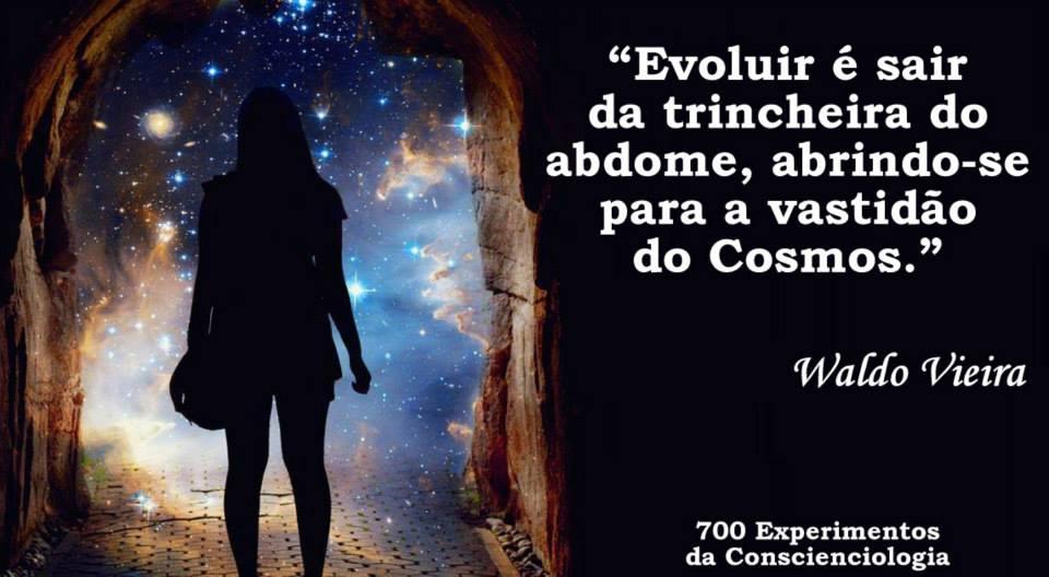Evoluir é sair da trincheira do abdome, abrindo-se para a vastidão do Cosmos